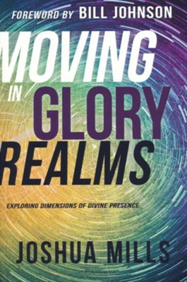 Moving in Glory Realms: Exploring Dimensions of Divine Presence  -     By: Joshua Mills