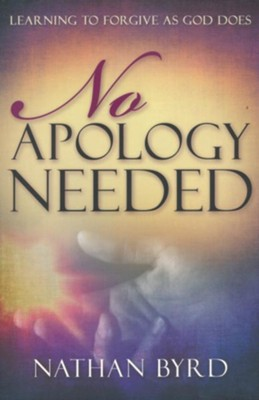No Apology Needed: Learning to Forgive as God Forgives  -     By: Nathan Byrd