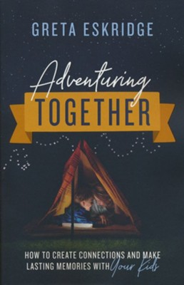Adventuring Together: How to Create Connections and Make Lasting Memories with Your Kids  -     By: Greta Eskridge