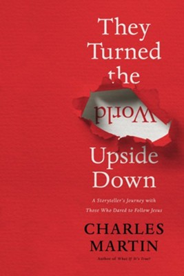 They Turned the World Upside Down: A Storyteller's Journey with Those Who Dared to Follow Jesus  -     By: Charles Martin