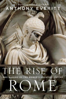 The Rise of Rome: The Making of the World's Greatest Empire - eBook  -     By: Anthony Everitt