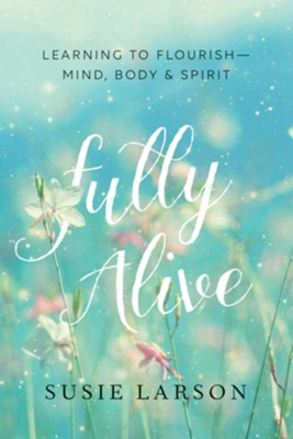 Fully Alive: Learning to Flourish-Mind, Body, and Spirit  -     By: Susie Larson