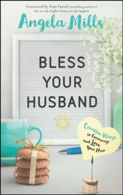 Bless Your Husband: Creative Ways to Encourage and Love Your Man  -     By: Angela Mills