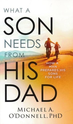 What a Son Needs from His Dad: How a Man Prepares His Sons for Life  -     By: Michael A. O'Donnell PhD