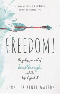 Freedom! The Gutsy Pursuit of Breakthrough and the Life Beyond It  -     By: Jennifer Renee Watson