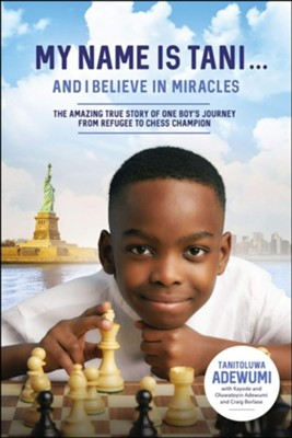 My Name Is Tani . . . and I Believe in Miracles: The Amazing True Story of One Boy's Journey from Refugee to Chess Champion  -     By: Tani Adewumi