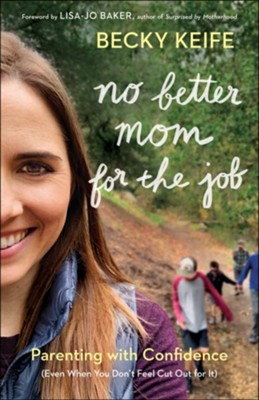 No Better Mom for the Job: Parenting with Confidence (Even When You Don't Feel Cut Out for It)  -     By: Becky Keife