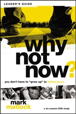 Why Not Now? Leader's Guide: You Don't Have to 'Grow Up' to Follow Jesus - eBook  -     By: Mark Matlock