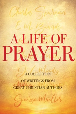 A Life of Prayer: A Collection of Writings From Great Christian Authors  -     By: Charles H. Spurgeon, D.L. Moody, E.M. Bounds, George Muller & 3 Others
