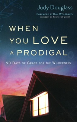 When You Love a Prodigal: 90 Days of Grace for the Wilderness  -     By: Judy Douglass
