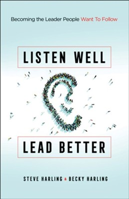Listen Well, Lead Better: Becoming the Leader People Want to Follow  -     By: Steve Harling, Becky Harling