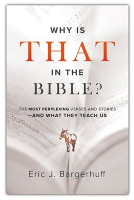 Why Is That in the Bible?: The Most Perplexing Verses and Stories-and What They Teach Us  -     By: Eric J. Bargerhuff