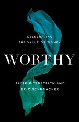 Worthy: Celebrating the Value of Women  -     By: Elyse Fitzpatrick, Eric Schumacher