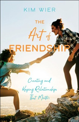 The Art of Friendship: Creating and Keeping Relationships that Matter  -     By: Kim Wier