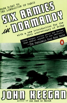 Six Armies in Normandy: From D-Day to the Liberation of Paris, Revised          -     By: John Keegan