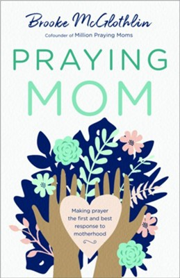 Praying Mom: Making Prayer the First and Best Response to Motherhood  -     By: Brooke McGlothlin