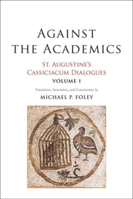 Against the Academics: St. Augustine's Cassiciacum Dialogues, Volume 1  -     Translated By: Michael P. Foley     By: Saint Augustine