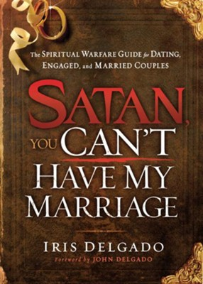 Satan, You Can't Have My Marriage: The spiritual warfare guide for dating, engaged and married couples - eBook  -     By: Iris Delgado