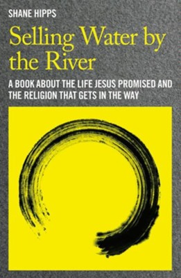 Selling Water by the River: A Book About the Life Jesus Promised and the Religion that Gets in the Way - eBook  -     By: Shane Hipps