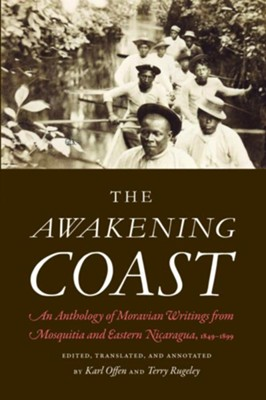 The Awakening Coast: An Anthology of Moravian Writings from Mosquitia and Eastern Nicaragua, 1849-1899  -     By: Karl Offen, Terry Rugeley
