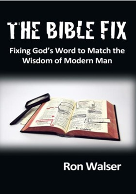 The Bible Fix: Fixing God s Word to Match the Wisdom of Modern Man - eBook  -     By: Ron Walser