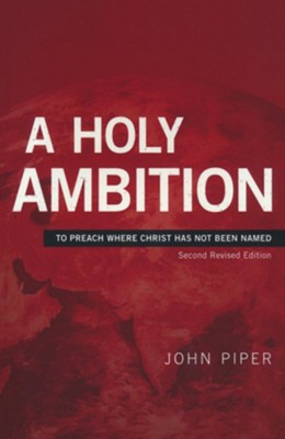 A Holy Ambition: To Preach Where Christ Has Not Been Named    -     By: John Piper
