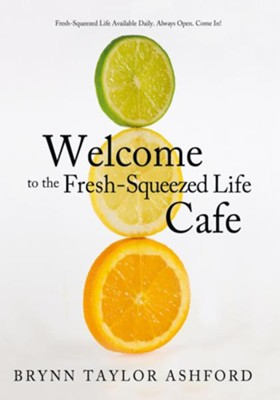 Welcome to the Fresh-Squeezed Life Cafe: Fresh-Squeezed Life Available Daily. Always Open. Come In! - eBook  -     By: Brynn Taylor Ashford
