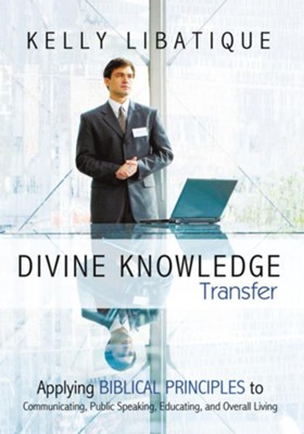 Divine Knowledge Transfer: Applying Biblical Principles to Communicating, Public Speaking, Educating, and Overall Living - eBook  -     By: Kelly Libatique