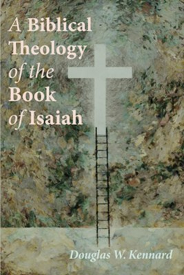 A Biblical Theology of the Book of Isaiah  -     By: Douglas W. Kennard
