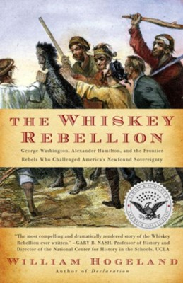 The Whiskey Rebellion: George Washington, Alexander Hamilton, and the Frontier Rebels Who Challenged America's Newfound Sovereignty  -     By: William Hogeland