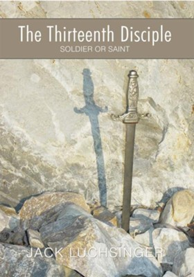 The Thirteenth Disciple: Soldier or Saint - eBook  -     By: Jack Luchsinger