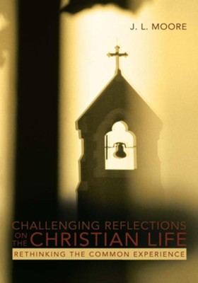 Challenging Reflections on the Christian Life: Rethinking the Common Experience - eBook  -     By: J.L. Moore