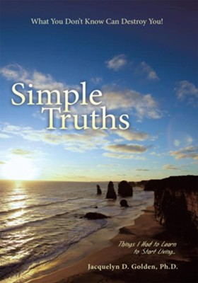 Simple Truths What You Don't Know Can Destroy You!: Things I Had to Learn to Start Living - eBook  -     By: Jacquelyn D Golden Ph.D.