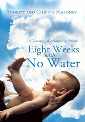 Eight Weeks with No Water: A Testimony of a Sustaining Miracle - eBook  -     By: Andrew Maloney, Christy Maloney