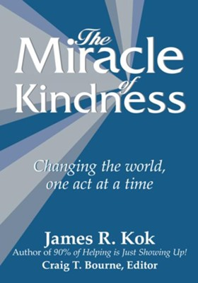 The Miracle of Kindness: Changing the world, one act at a time - eBook  -     By: James R. Kok