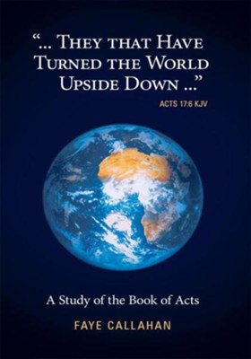 ...They That Have Turned The World Upside Down... Acts 17:6 KJV: A Study of the Book of Acts - eBook  -     By: Faye Callahan