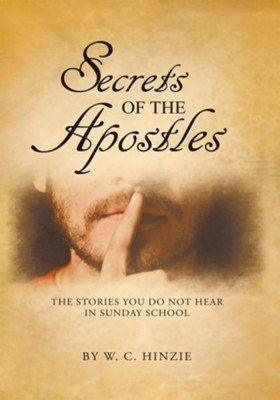 Secrets of the Apostles: The Stories You Do Not Hear in Sunday School - eBook  -     By: W.C. Hinzie