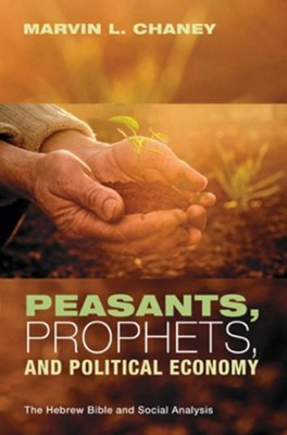 Peasants, Prophets, and Political Economy: The Hebrew Bible and Social Analysis  -     By: Marvin L. Chaney