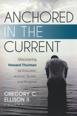Anchored in the Current: Discovering Howard Thurman as Educator, Activist, Guide, and Prophet  -     Edited By: Gregory C. Ellison II