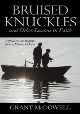 Bruised Knuckles and Other Lessons in Faith: Reflections on Reality from a Mentor's Heart - eBook  -     By: Grant McDowell