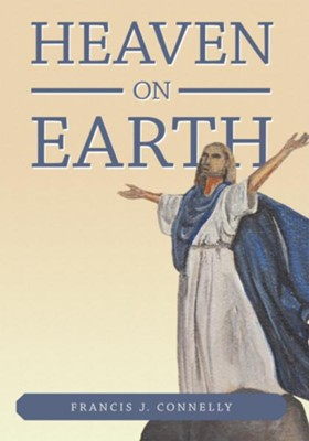Heaven On Earth - eBook  -     By: Francis J. Connelly