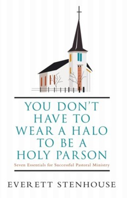 You don't have to wear a HALO to be a HOLY PARSON: Seven Essentials for Successful Pastoral Ministry - eBook  -     By: Everett Stenhouse