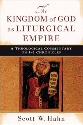 Kingdom of God as Liturgical Empire, The: A Theological Commentary on 1-2 Chronicles - eBook  -     By: Scott W. Hahn