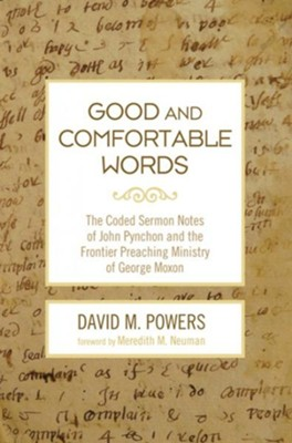 Good and Comfortable Words: The Coded Sermon Notes of John Pynchon and the Frontier Preaching Ministry of George Moxon  -     By: David M. Powers