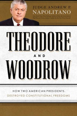 Theodore and Woodrow: How Two American Presidents Destroyed Your Constitutional Freedoms - eBook  -     By: Andrew P. Napolitano