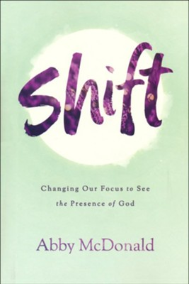 Shift: Changing Our Focus to See the Presence of God  -     By: Abby McDonald