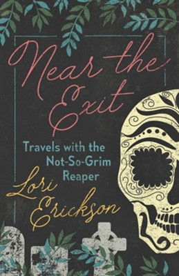 Near the Exit: Travels with the Not-So-Grim Reaper  -     By: Lori Erickson