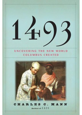 1493: Uncovering the New World Columbus Created  -     By: Charles C. Mann