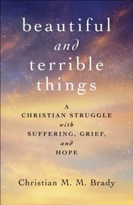 Beautiful and Terrible Things: A Christian Struggle with Suffering, Grief, and Hope  -     By: Christian M.M. Brady
