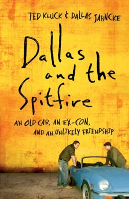 Dallas and the Spitfire: An Old Car, an Ex-Con, and an Unlikely Friendship - eBook  -     By: Ted Kluck, Dallas Jahncke